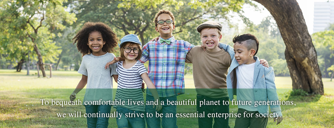 To bequeath comfortable livesand a beautiful planet to future generations, we will continually strive to be an essential enterprise for society.