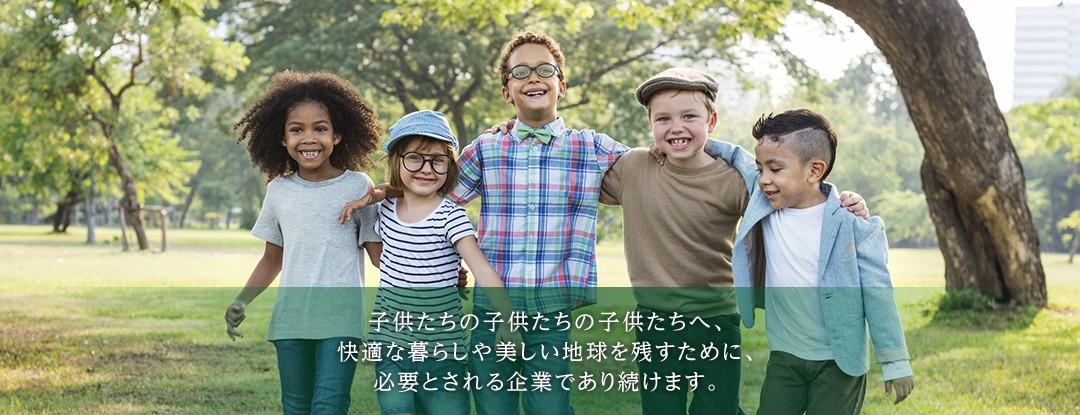 子供たちの子供たちの子供たちへ、快適な暮らしや美しい地球を残すために、必要とされる企業であり続けます。