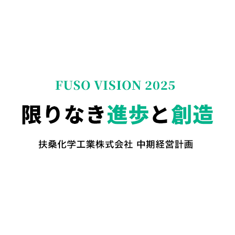 FUSO VISION 2025 限りなき進歩と創造 扶桑化学工業株式会社 中期経営計画